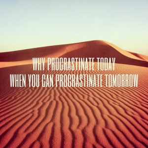 Why procrastinate today when you can procrastinate tomorrow